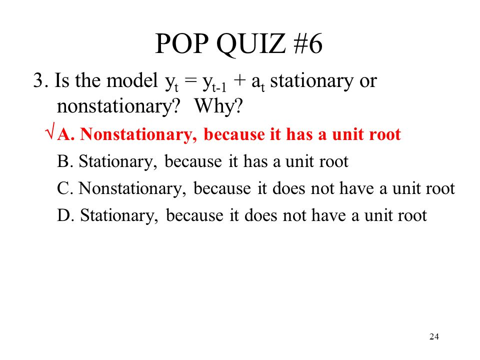 24 POP QUIZ #6 3. Is the model y t = y t-1 + a t stationary or nonstationary? Why? A. Nonstationary, because it has a unit root B. Stationary, because