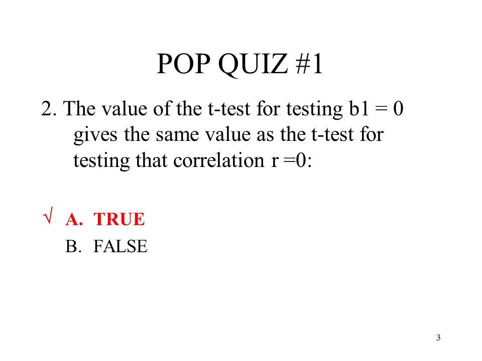 3 POP QUIZ #1 2. The value of the t-test for testing b1 = 0 gives the same value as the t-test for testing that correlation r =0: A.TRUE B.FALSE √