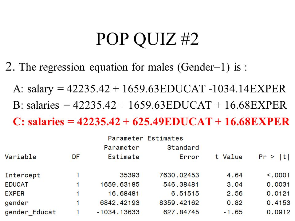 8 POP QUIZ #2 2. The regression equation for males (Gender=1) is : A: salary = 42235.42 + 1659.63EDUCAT -1034.14EXPER B: salaries = 42235.42 + 1659.63