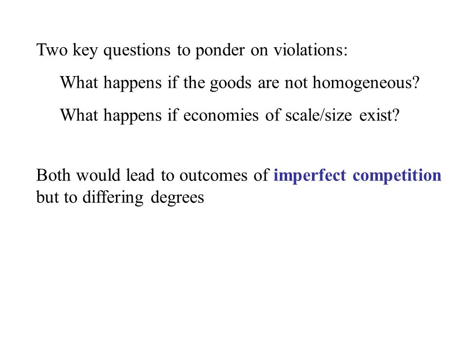 Two key questions to ponder on violations: What happens if the goods are not homogeneous? What happens if economies of scale/size exist? Both would le