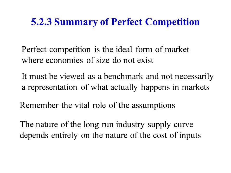 5.2.3Summary of Perfect Competition Perfect competition is the ideal form of market where economies of size do not exist It must be viewed as a benchm