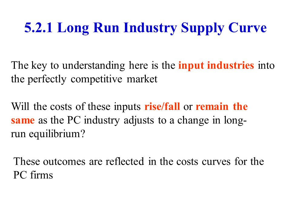 5.2.1 Long Run Industry Supply Curve The key to understanding here is the input industries into the perfectly competitive market Will the costs of the
