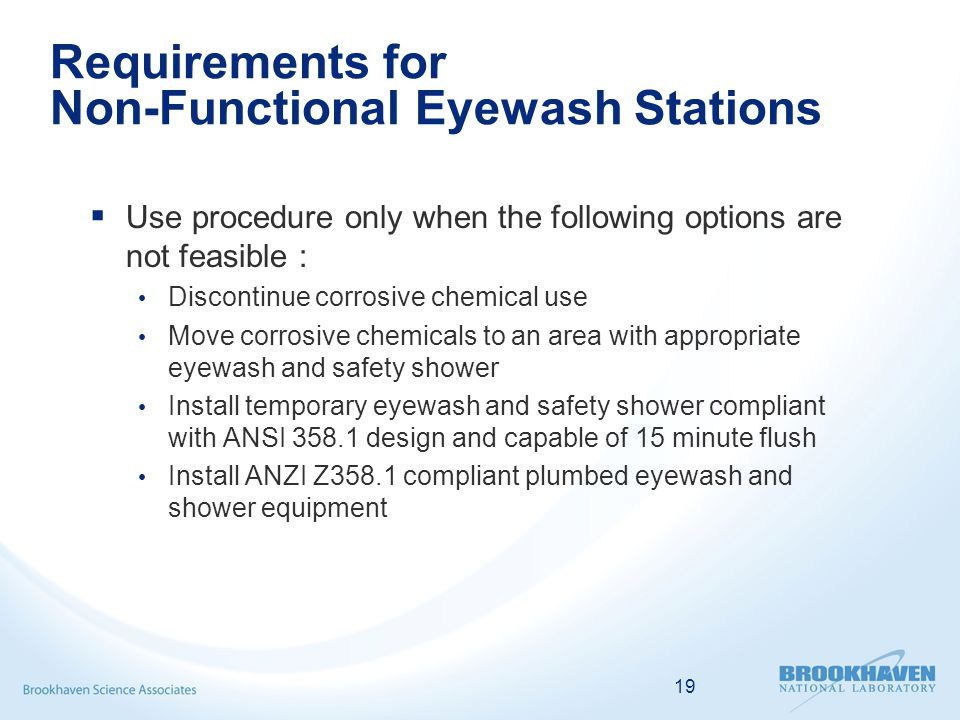 19 Requirements for Non-Functional Eyewash Stations  Use procedure only when the following options are not feasible : Discontinue corrosive chemical