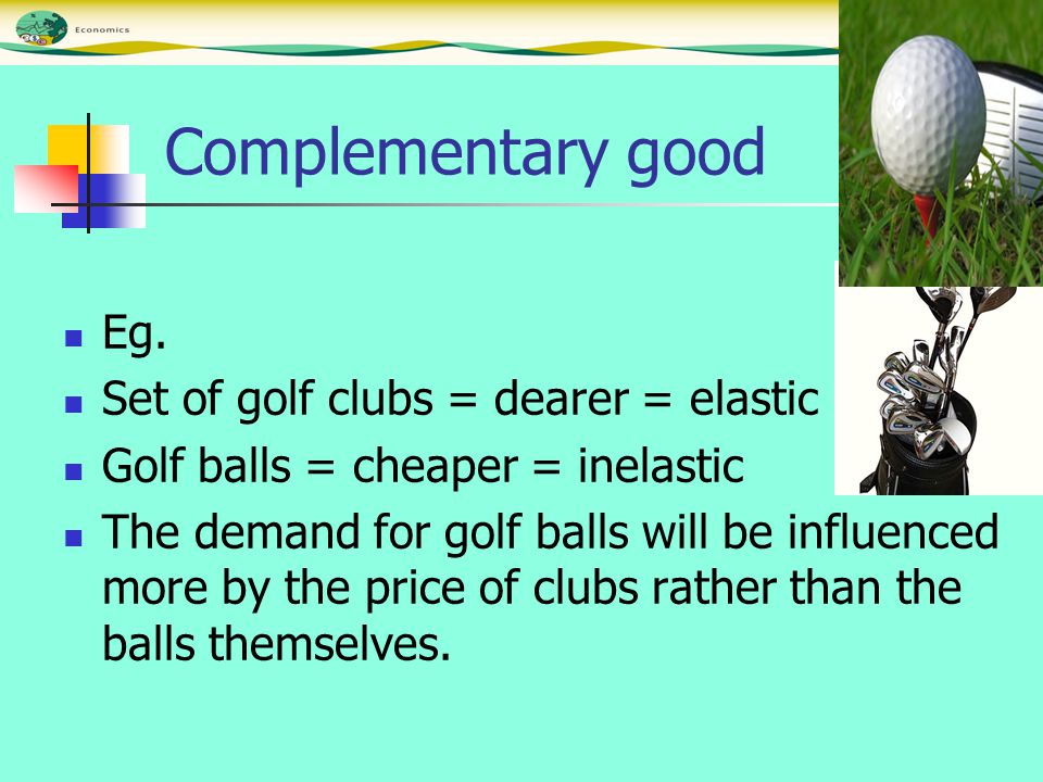 Complementary good Eg. Set of golf clubs = dearer = elastic Golf balls = cheaper = inelastic The demand for golf balls will be influenced more by the