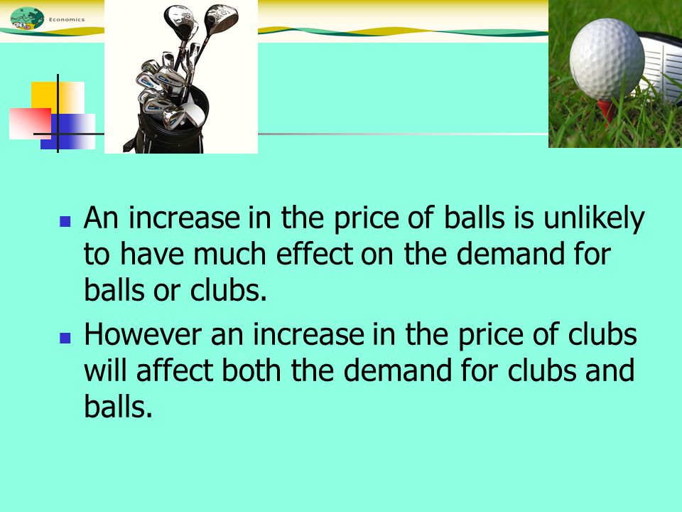 An increase in the price of balls is unlikely to have much effect on the demand for balls or clubs. However an increase in the price of clubs will aff
