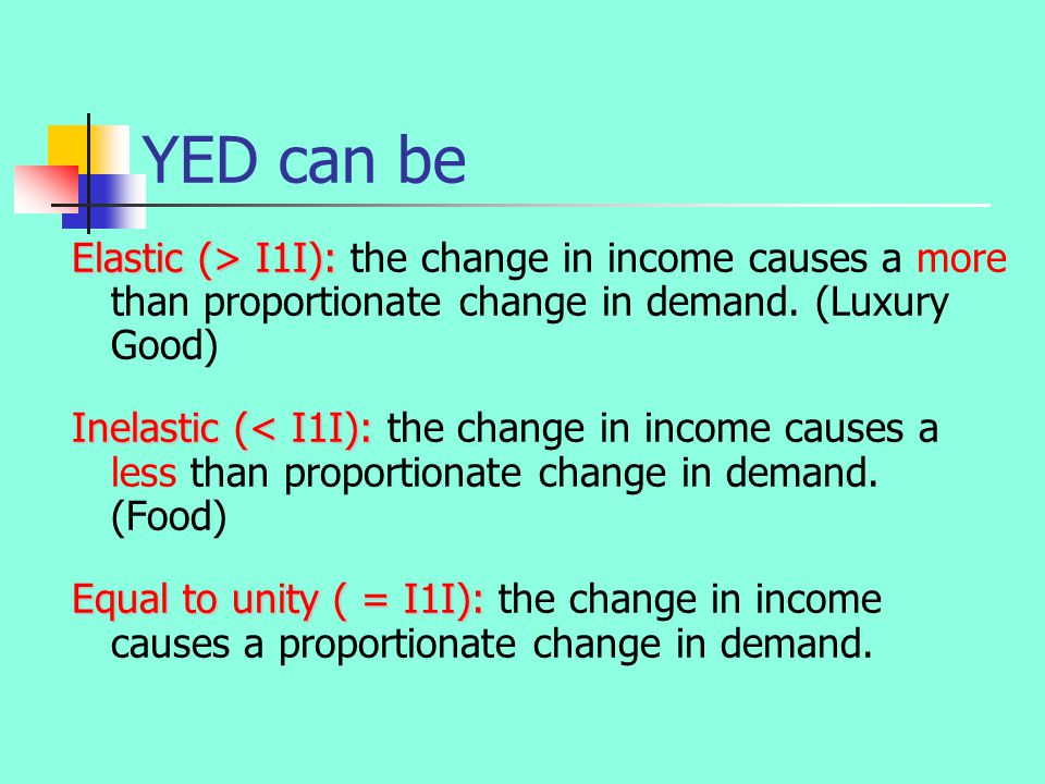 YED can be Elastic (> I1I): Elastic (> I1I): the change in income causes a more than proportionate change in demand.