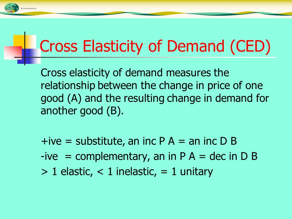 Cross Elasticity of Demand (CED) Cross elasticity of demand measures the relationship between the change in price of one good (A) and the resulting change in demand for another good (B).