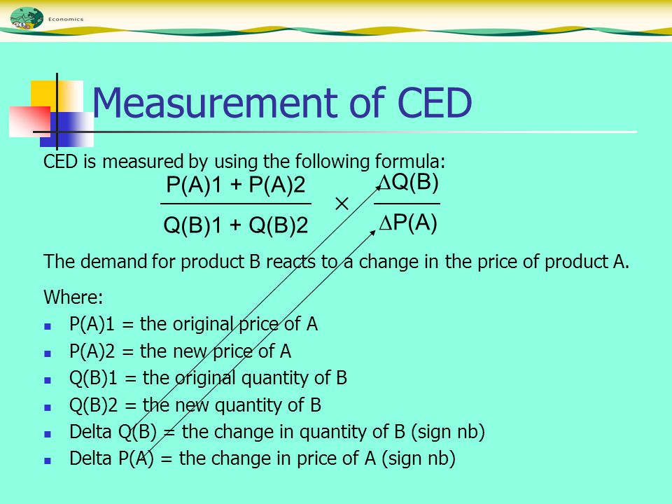 Measurement of CED CED is measured by using the following formula: The demand for product B reacts to a change in the price of product A. Where: P(A)1