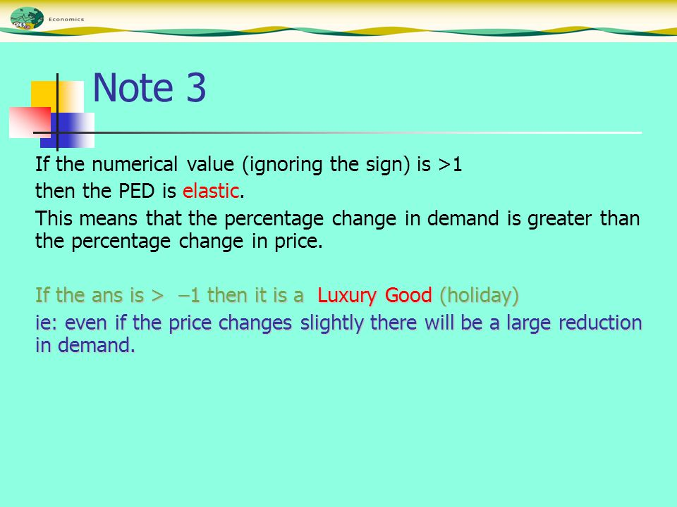 Note 3 If the numerical value (ignoring the sign) is >1 then the PED is elastic. This means that the percentage change in demand is greater than the p