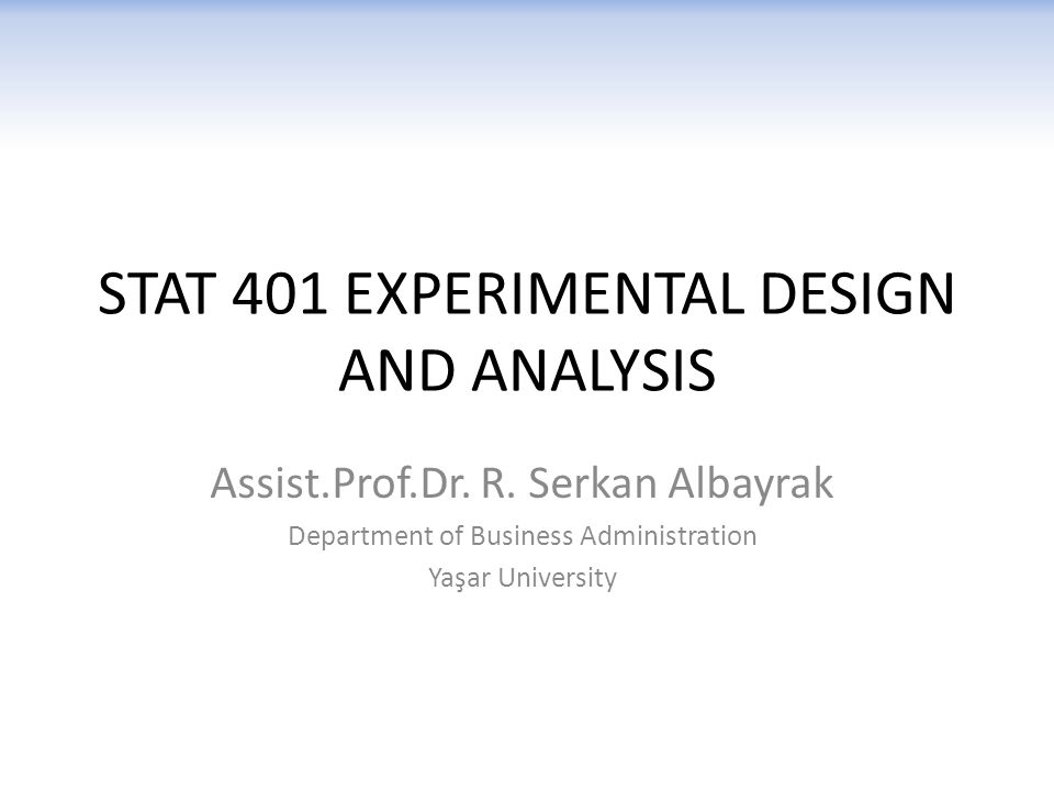 STAT 401 EXPERIMENTAL DESIGN AND ANALYSIS Assist.Prof.Dr.