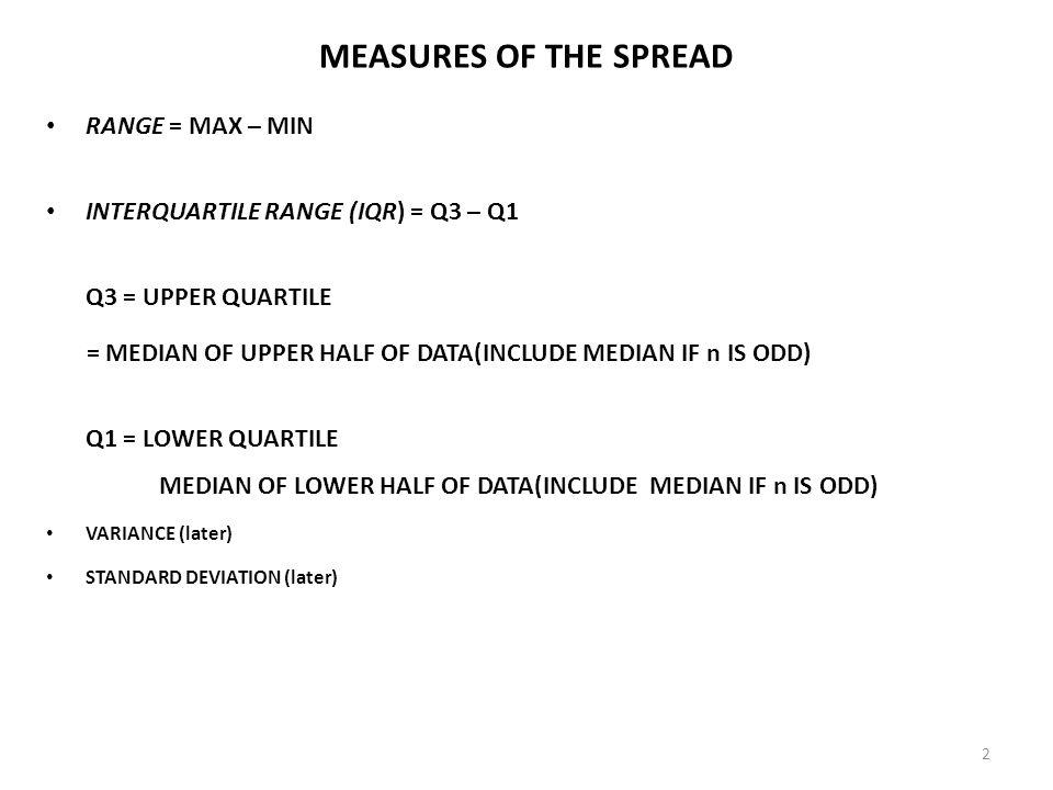 2 MEASURES OF THE SPREAD RANGE = MAX – MIN INTERQUARTILE RANGE (IQR) = Q3 – Q1 Q3 = UPPER QUARTILE = MEDIAN OF UPPER HALF OF DATA(INCLUDE MEDIAN IF n IS ODD) Q1 = LOWER QUARTILE MEDIAN OF LOWER HALF OF DATA(INCLUDE MEDIAN IF n IS ODD) VARIANCE (later) STANDARD DEVIATION (later)