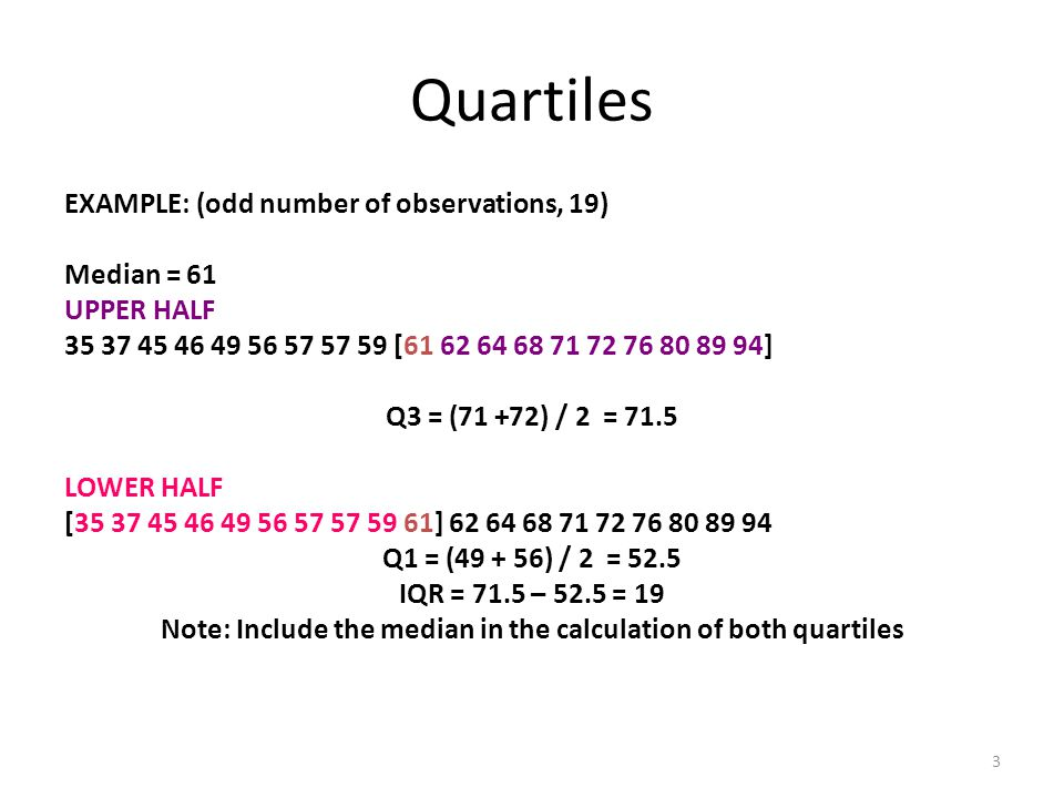 3 Quartiles EXAMPLE: (odd number of observations, 19) Median = 61 UPPER HALF 35 37 45 46 49 56 57 57 59 [61 62 64 68 71 72 76 80 89 94] Q3 = (71 +72) / 2 = 71.5 LOWER HALF [35 37 45 46 49 56 57 57 59 61] 62 64 68 71 72 76 80 89 94 Q1 = (49 + 56) / 2 = 52.5 IQR = 71.5 – 52.5 = 19 Note: Include the median in the calculation of both quartiles