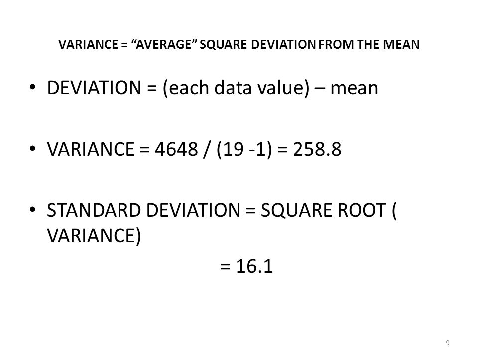 """9 VARIANCE = """"AVERAGE"""" SQUARE DEVIATION FROM THE MEAN DEVIATION = (each data value) – mean VARIANCE = 4648 / (19 -1) = 258.8 STANDARD DEVIATION = SQUA"""