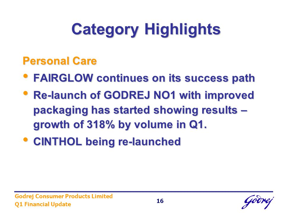 Godrej Consumer Products Limited Q1 Financial Update 16 Category Highlights Personal Care FAIRGLOW continues on its success path FAIRGLOW continues on