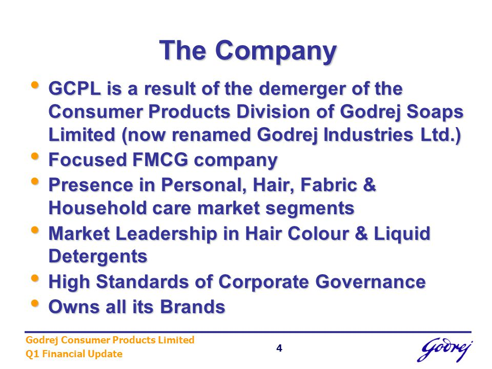 Godrej Consumer Products Limited Q1 Financial Update 4 The Company GCPL is a result of the demerger of the Consumer Products Division of Godrej Soaps Limited (now renamed Godrej Industries Ltd.) GCPL is a result of the demerger of the Consumer Products Division of Godrej Soaps Limited (now renamed Godrej Industries Ltd.) Focused FMCG company Focused FMCG company Presence in Personal, Hair, Fabric & Household care market segments Presence in Personal, Hair, Fabric & Household care market segments Market Leadership in Hair Colour & Liquid Detergents Market Leadership in Hair Colour & Liquid Detergents High Standards of Corporate Governance High Standards of Corporate Governance Owns all its Brands Owns all its Brands