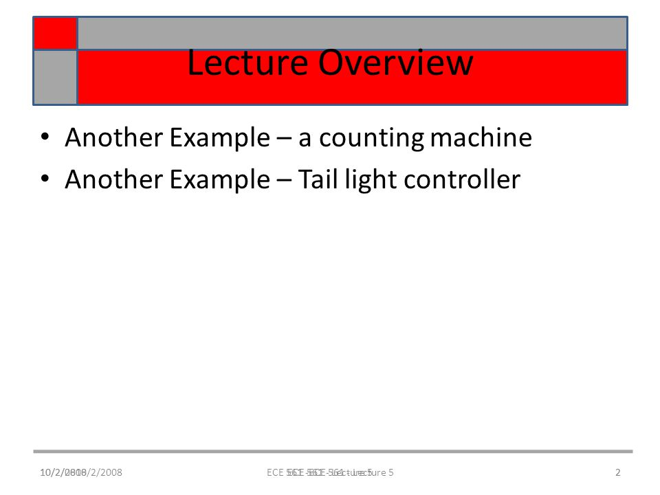 10/2/0810/2/2008ECE 561 -ECE 561 - Lecture 52 Lecture Overview Another Example – a counting machine Another Example – Tail light controller 10/2/20082ECE 561 - Lecture 5