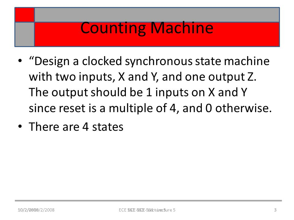 10/2/0810/2/2008ECE 561 -ECE 561 - Lecture 53 Counting Machine Design a clocked synchronous state machine with two inputs, X and Y, and one output Z.