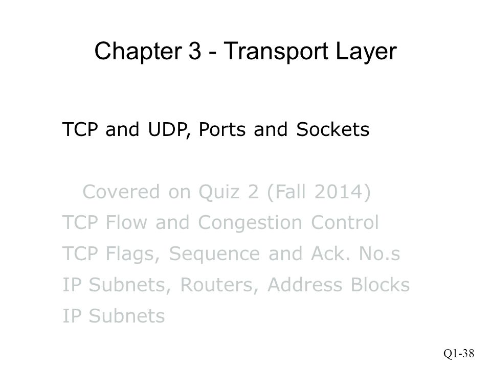 Q1-38 Chapter 3 - Transport Layer TCP and UDP, Ports and Sockets Covered on Quiz 2 (Fall 2014) TCP Flow and Congestion Control TCP Flags, Sequence and