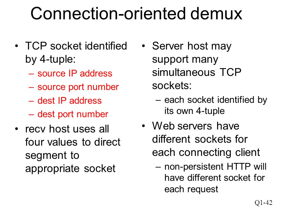 Q1-42 Connection-oriented demux TCP socket identified by 4-tuple: –source IP address –source port number –dest IP address –dest port number recv host