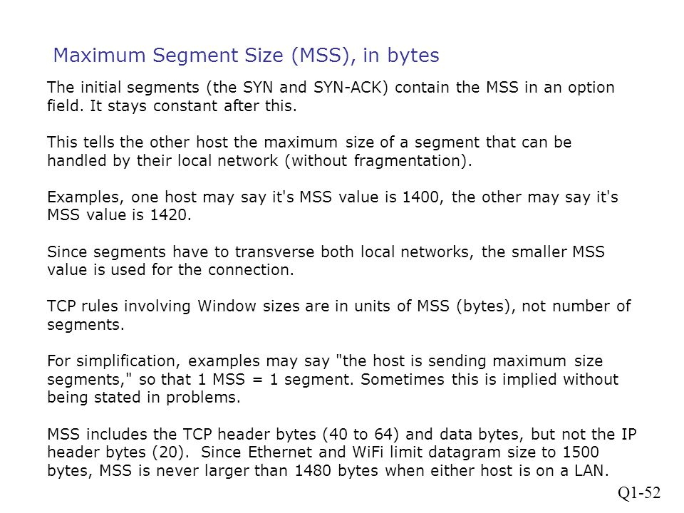 Q1-52 Maximum Segment Size (MSS), in bytes The initial segments (the SYN and SYN-ACK) contain the MSS in an option field. It stays constant after this