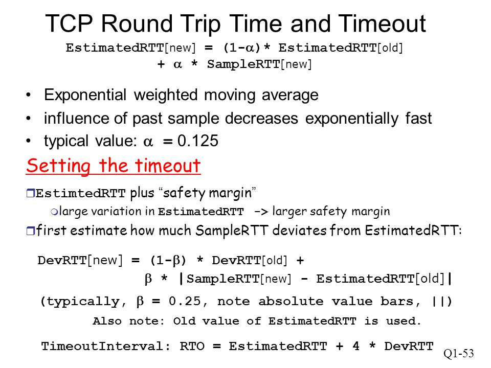 Q1-53 TCP Round Trip Time and Timeout EstimatedRTT [new] = (1-  )* EstimatedRTT [old] +  * SampleRTT [new] Exponential weighted moving average influ