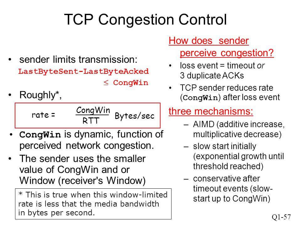 Q1-57 TCP Congestion Control sender limits transmission: LastByteSent-LastByteAcked  CongWin Roughly*, CongWin is dynamic, function of perceived netw