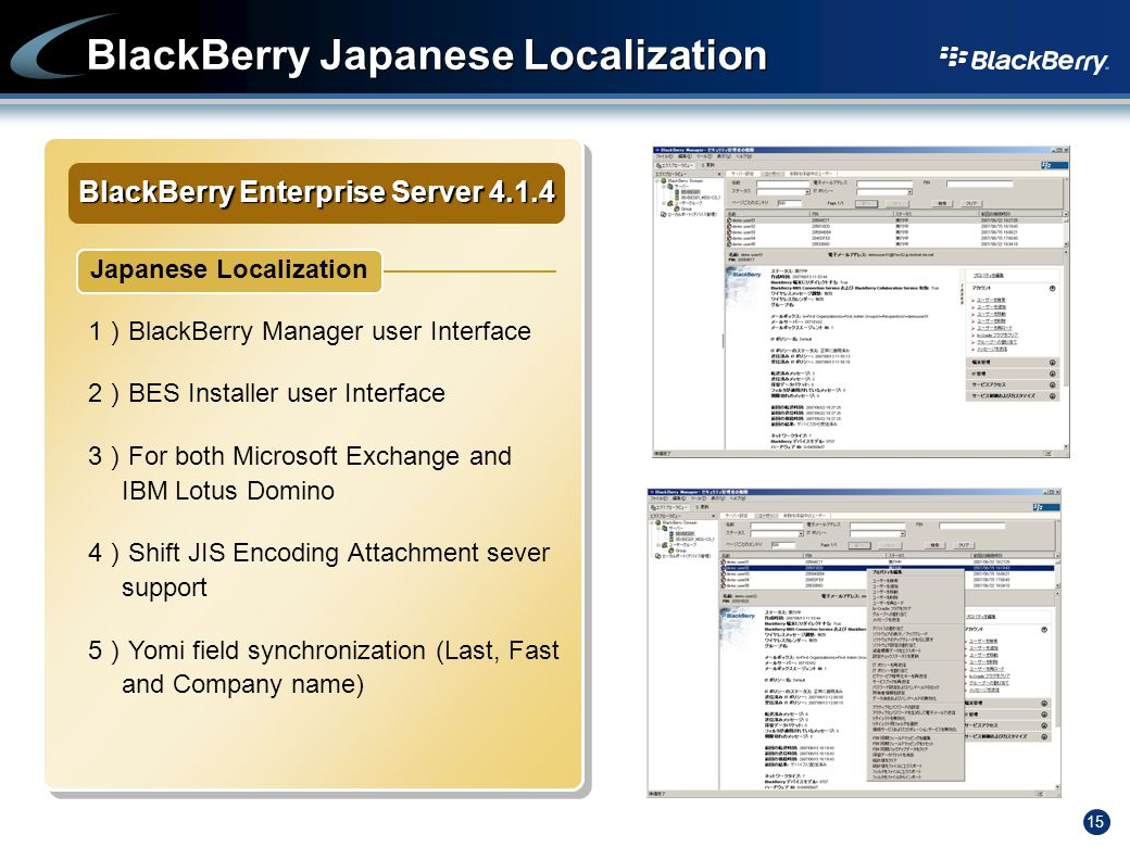 15 BlackBerry Japanese Localization BlackBerry Enterprise Server Japanese Localization 1 ) BlackBerry Manager user Interface 2 ) BES Installer user Interface 3 ) For both Microsoft Exchange and IBM Lotus Domino 4 ) Shift JIS Encoding Attachment sever support 5 ) Yomi field synchronization (Last, Fast and Company name)