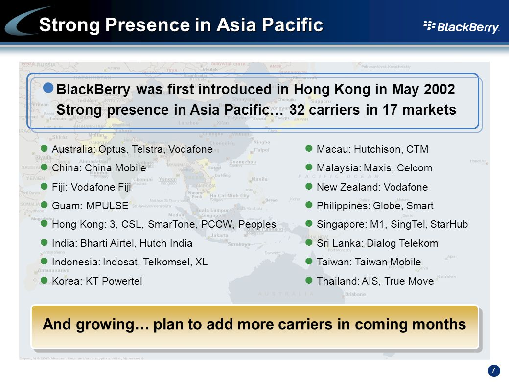 7 Strong Presence in Asia Pacific BlackBerry was first introduced in Hong Kong in May 2002 Strong presence in Asia Pacific… 32 carriers in 17 markets And growing… plan to add more carriers in coming months Australia: Optus, Telstra, Vodafone China: China Mobile Fiji: Vodafone Fiji Guam: MPULSE Hong Kong: 3, CSL, SmarTone, PCCW, Peoples India: Bharti Airtel, Hutch India Indonesia: Indosat, Telkomsel, XL Korea: KT Powertel Macau: Hutchison, CTM Malaysia: Maxis, Celcom New Zealand: Vodafone Philippines: Globe, Smart Singapore: M1, SingTel, StarHub Sri Lanka: Dialog Telekom Taiwan: Taiwan Mobile Thailand: AIS, True Move