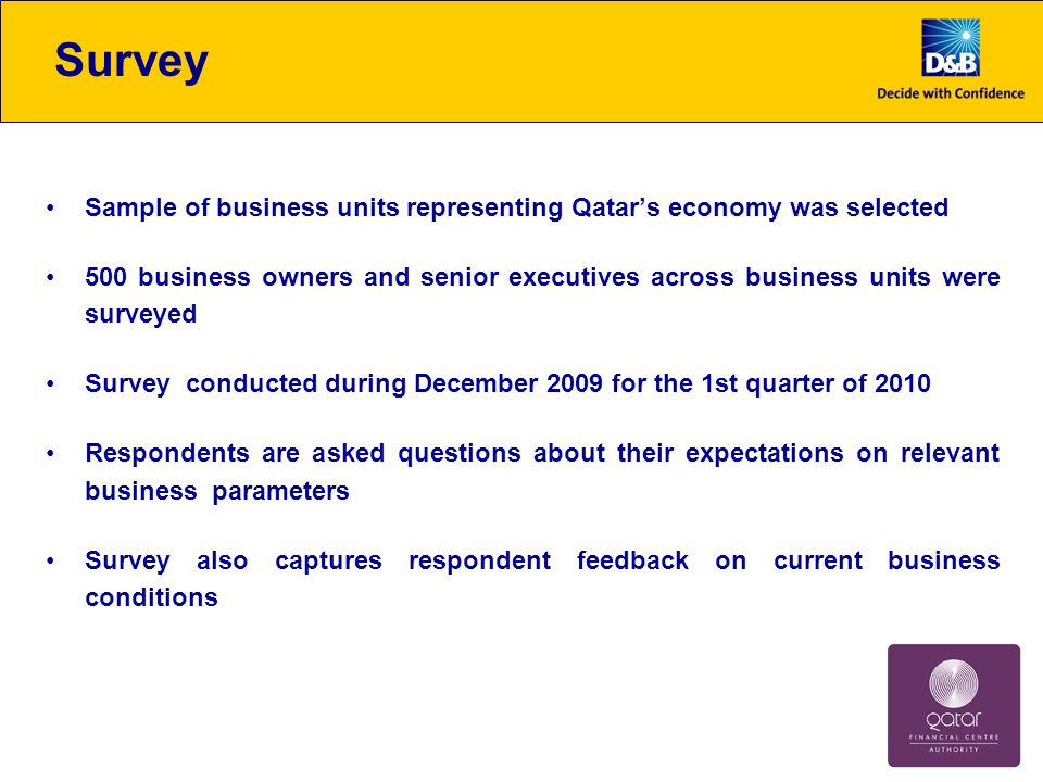 Sample of business units representing Qatar's economy was selected 500 business owners and senior executives across business units were surveyed Survey conducted during December 2009 for the 1st quarter of 2010 Respondents are asked questions about their expectations on relevant business parameters Survey also captures respondent feedback on current business conditions Survey