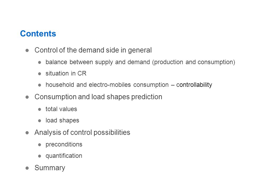 Contents Control of the demand side in general balance between supply and demand (production and consumption) situation in CR household and electro-mobiles consumption – controllability Consumption and load shapes prediction total values load shapes Analysis of control possibilities preconditions quantification Summary