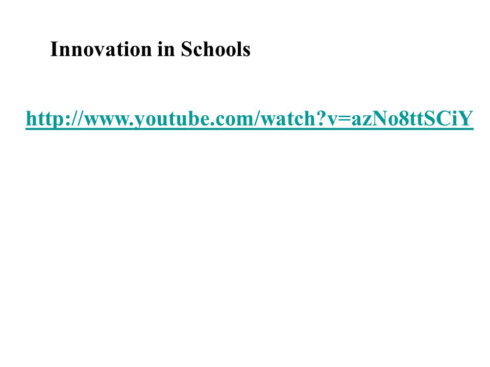 http://www.youtube.com/watch?v=azNo8ttSCiY Innovation in Schools