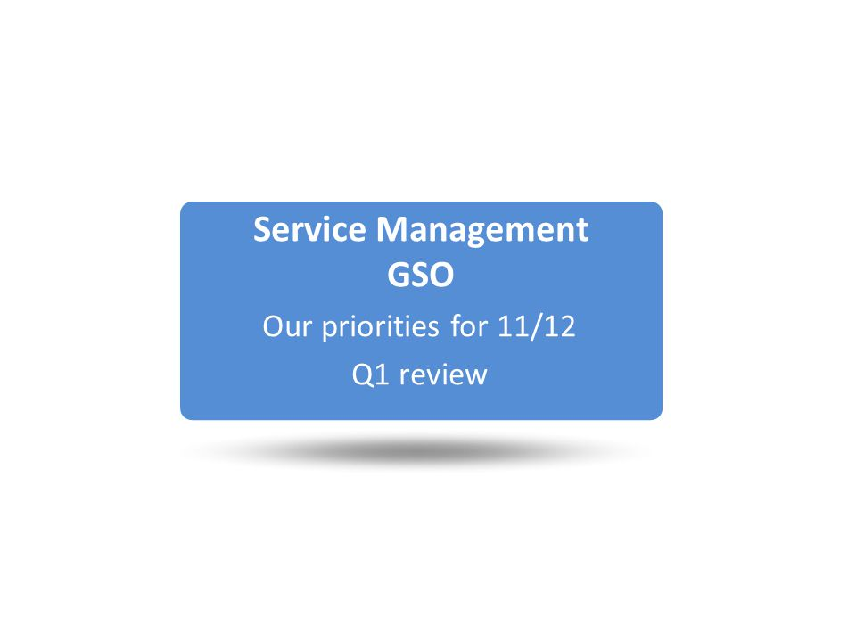 Service Management GSO Our priorities for 11/12 Q1 review