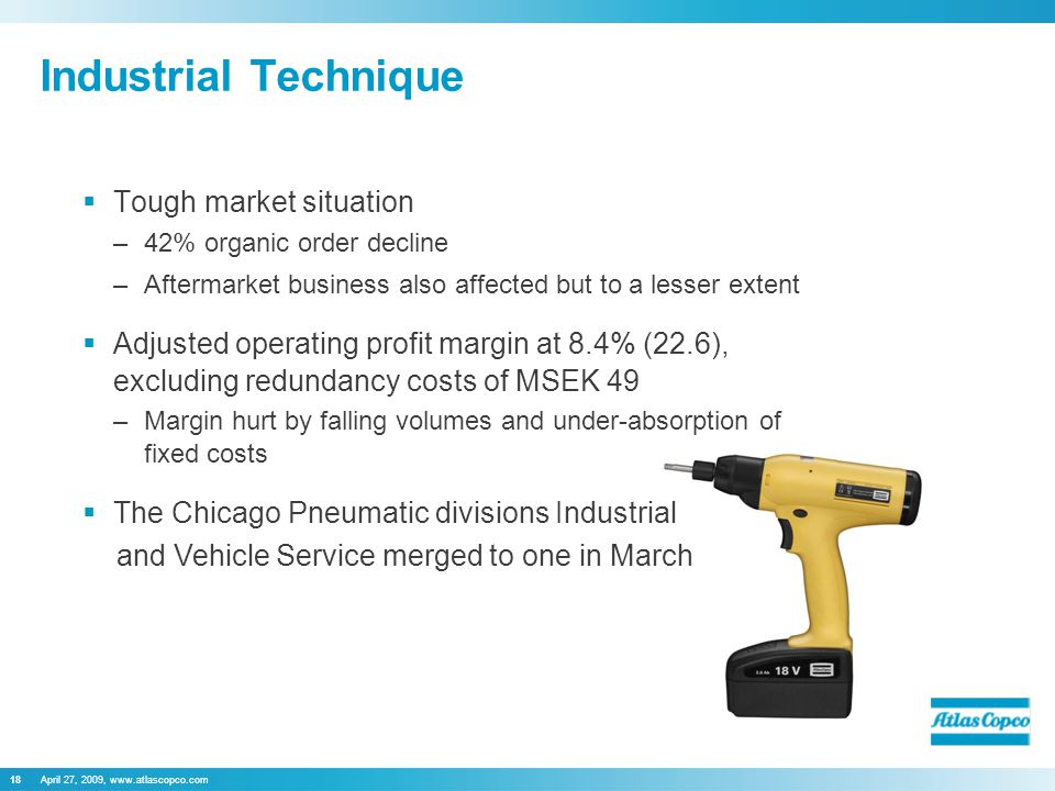 April 27, 2009, www.atlascopco.com18 Industrial Technique  Tough market situation –42% organic order decline –Aftermarket business also affected but to a lesser extent  Adjusted operating profit margin at 8.4% (22.6), excluding redundancy costs of MSEK 49 –Margin hurt by falling volumes and under-absorption of fixed costs  The Chicago Pneumatic divisions Industrial and Vehicle Service merged to one in March