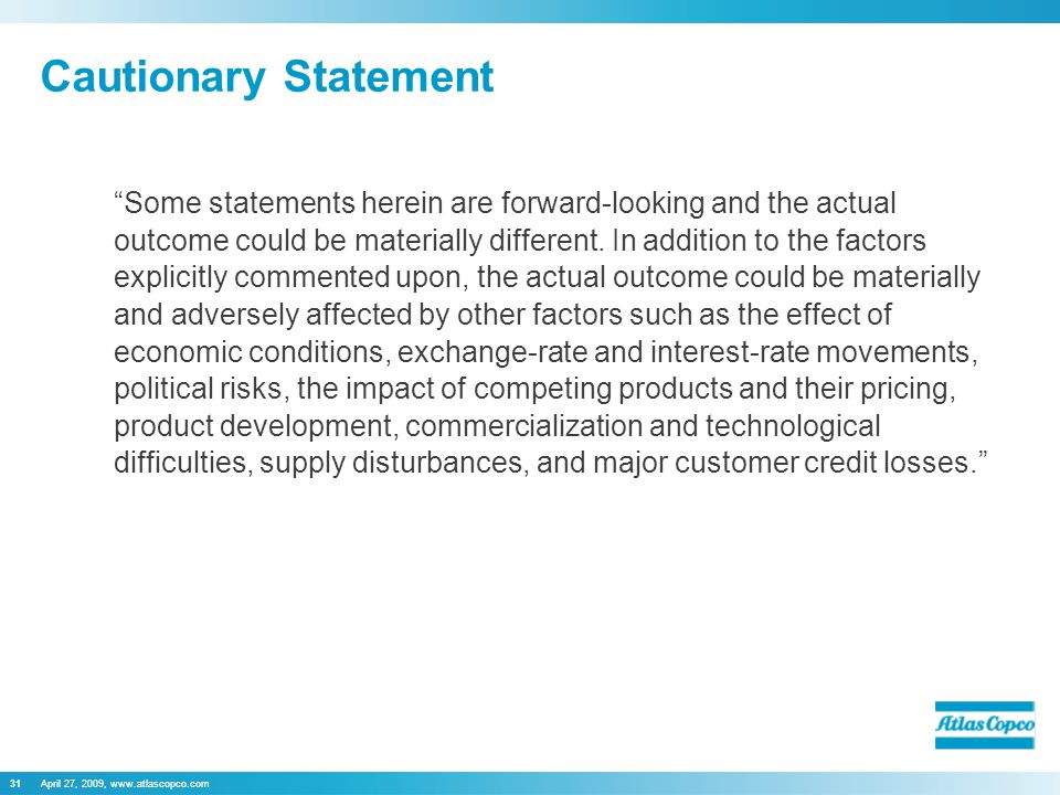 April 27, 2009, www.atlascopco.com31 Cautionary Statement Some statements herein are forward-looking and the actual outcome could be materially different.