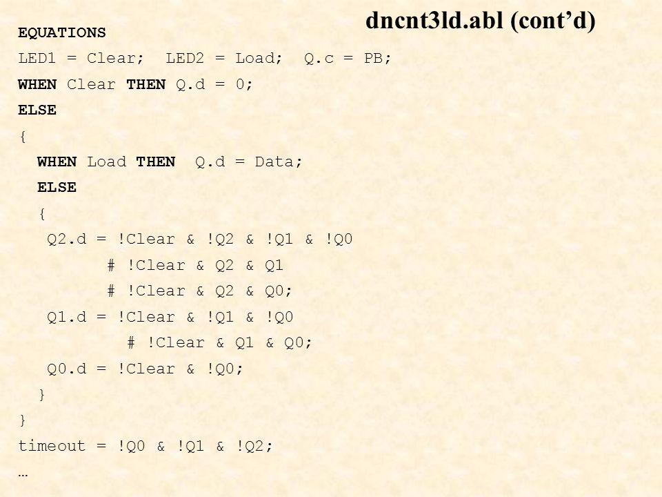 dncnt3ld.abl (cont'd) EQUATIONS LED1 = Clear; LED2 = Load; Q.c = PB; WHEN Clear THEN Q.d = 0; ELSE { WHEN Load THEN Q.d = Data; ELSE { Q2.d = !Clear &