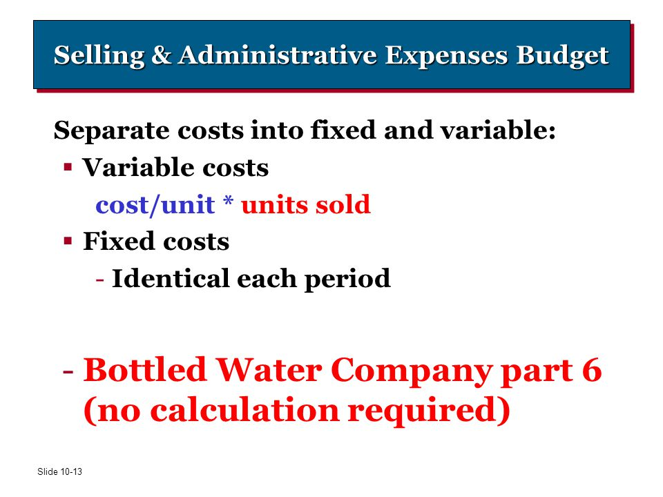 Slide 10-13 Selling & Administrative Expenses Budget Separate costs into fixed and variable:  Variable costs cost/unit * units sold  Fixed costs -Id