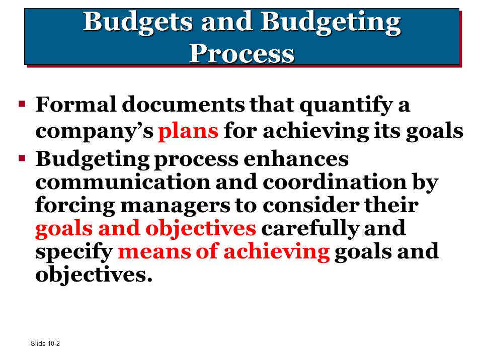 Slide 10-2 Budgets and Budgeting Process  Formal documents that quantify a company's plans for achieving its goals  Budgeting process enhances commu
