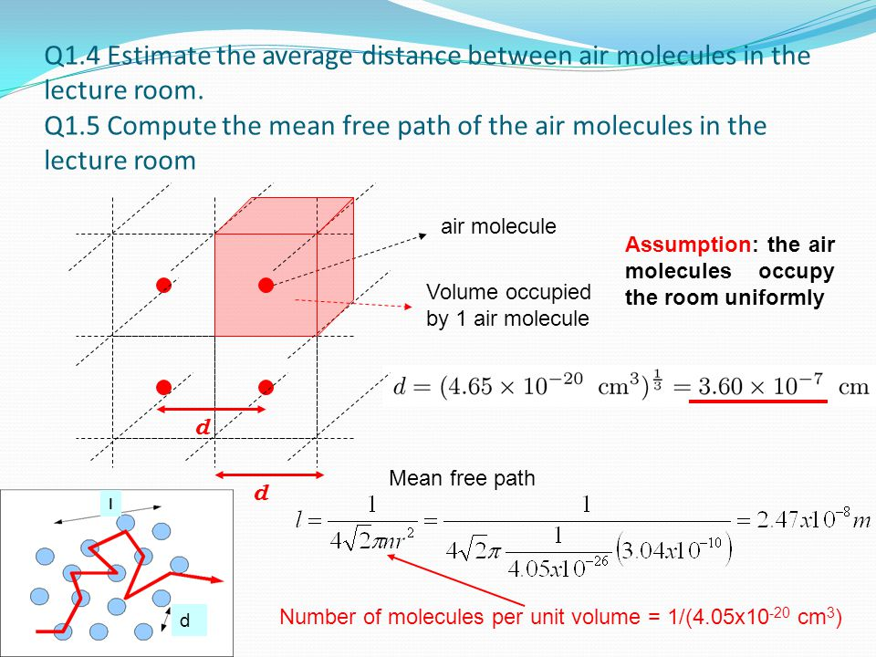 Q1.4 Estimate the average distance between air molecules in the lecture room. Q1.5 Compute the mean free path of the air molecules in the lecture room