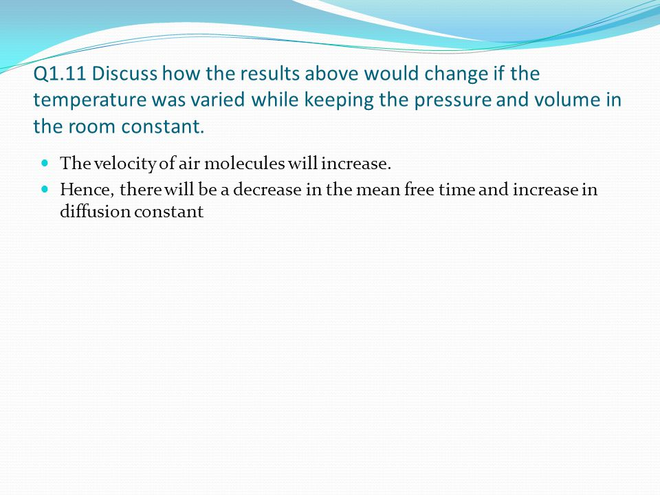 Q1.11 Discuss how the results above would change if the temperature was varied while keeping the pressure and volume in the room constant. The velocit