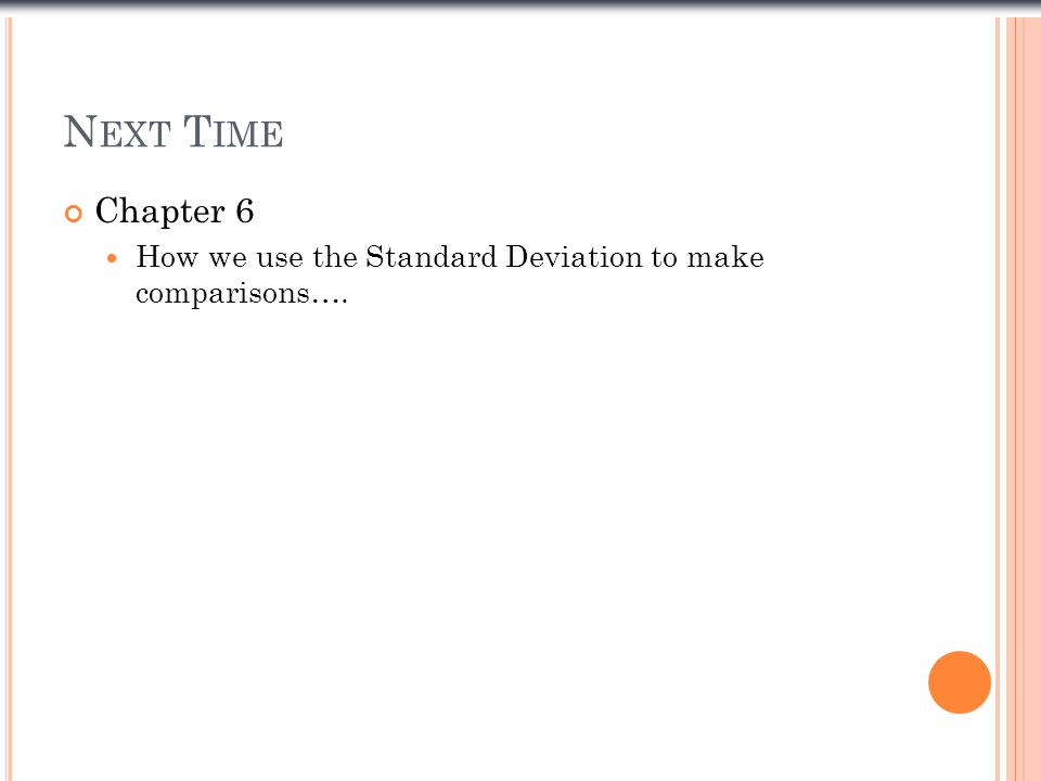 N EXT T IME Chapter 6 How we use the Standard Deviation to make comparisons….