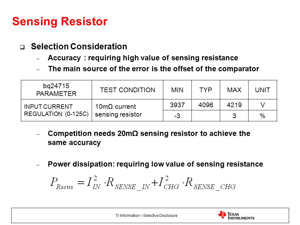 TI Information – Selective Disclosure Sensing Resistor  Selection Consideration – Accuracy : requiring high value of sensing resistance – The main source of the error is the offset of the comparator – Competition needs 20mΩ sensing resistor to achieve the same accuracy – Power dissipation: requiring low value of sensing resistance bq24715 PARAMETER TEST CONDITIONMINTYPMAXUNIT INPUT CURRENT REGULATION (0-125C) 10mΩ current sensing resistor 393740964219V -33%