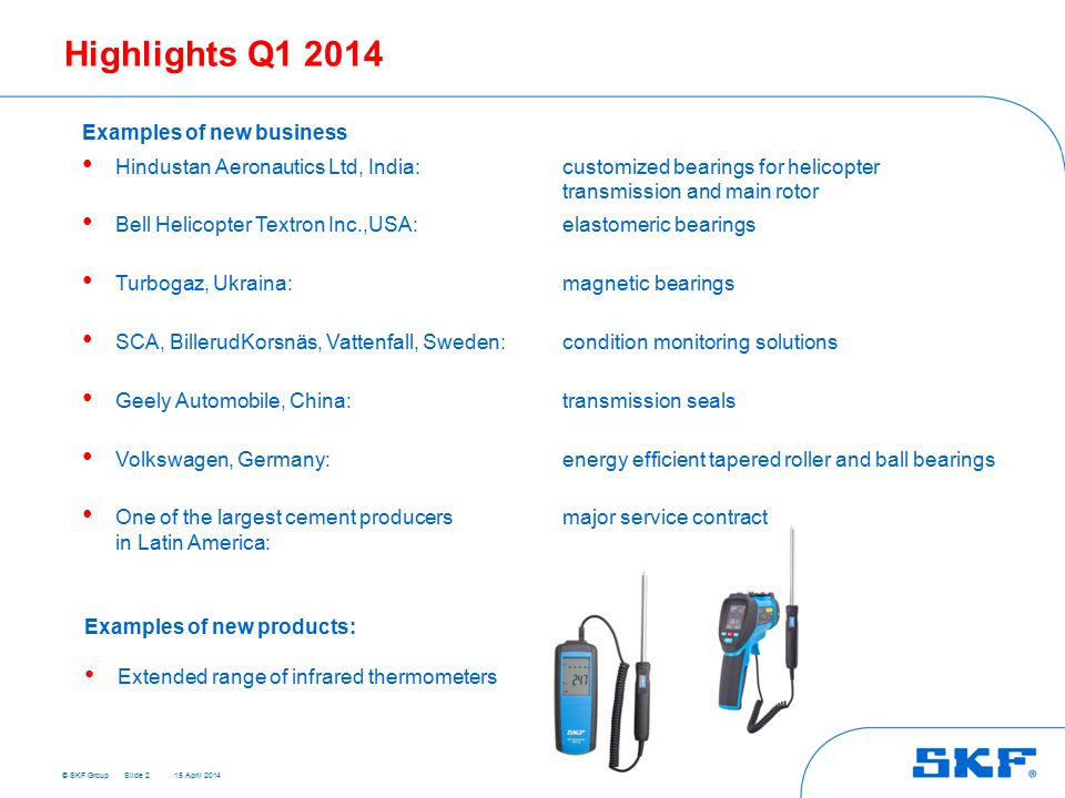 © SKF Group 15 April 2014 Highlights Q1 2014 Examples of new business Hindustan Aeronautics Ltd, India: customized bearings for helicopter transmission and main rotor Bell Helicopter Textron Inc.,USA: elastomeric bearings Turbogaz, Ukraina: magnetic bearings SCA, BillerudKorsnäs, Vattenfall, Sweden: condition monitoring solutions Geely Automobile, China: transmission seals Volkswagen, Germany: energy efficient tapered roller and ball bearings One of the largest cement producersmajor service contract in Latin America: Slide 2 Examples of new products: Extended range of infrared thermometers