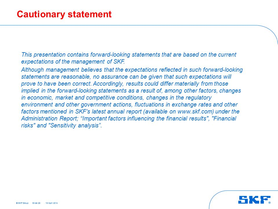 © SKF Group 15 April 2014 Cautionary statement Slide 25 This presentation contains forward-looking statements that are based on the current expectations of the management of SKF.
