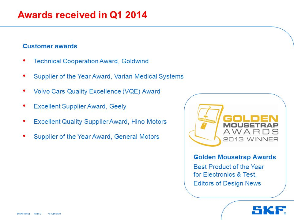 © SKF Group 15 April 2014 Awards received in Q1 2014 Customer awards Technical Cooperation Award, Goldwind Supplier of the Year Award, Varian Medical Systems Volvo Cars Quality Excellence (VQE) Award Excellent Supplier Award, Geely Excellent Quality Supplier Award, Hino Motors Supplier of the Year Award, General Motors Slide 3 Golden Mousetrap Awards Best Product of the Year for Electronics & Test, Editors of Design News