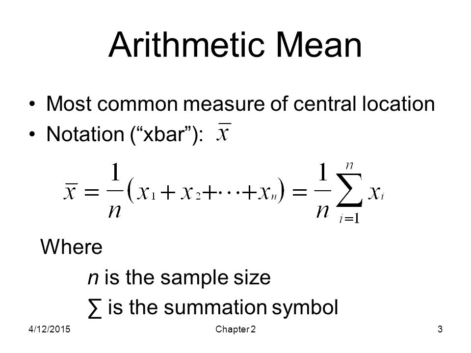 "4/12/2015Chapter 23 Arithmetic Mean Most common measure of central location Notation (""xbar""): Where n is the sample size ∑ is the summation symbol"
