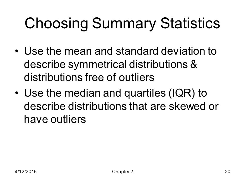 4/12/2015Chapter 230 Choosing Summary Statistics Use the mean and standard deviation to describe symmetrical distributions & distributions free of out