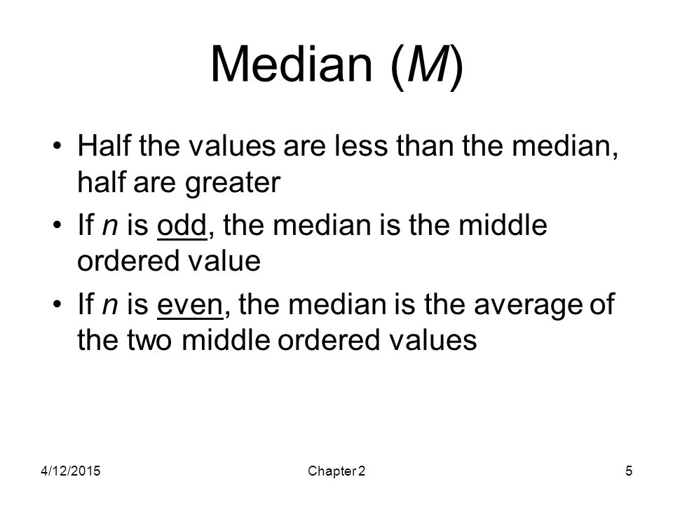 4/12/2015Chapter 25 Median (M) Half the values are less than the median, half are greater If n is odd, the median is the middle ordered value If n is