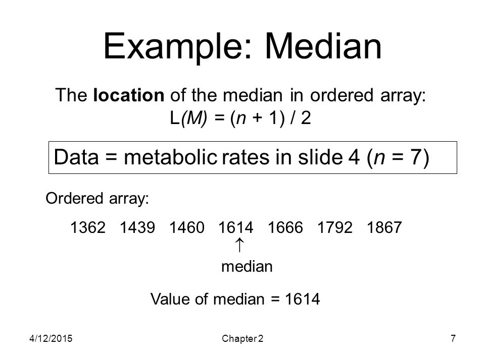 4/12/2015Chapter 27 Example: Median Ordered array: 1362 1439 1460 1614 1666 1792 1867  median Data = metabolic rates in slide 4 (n = 7) The location
