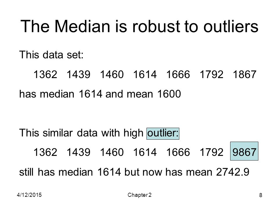 4/12/2015Chapter 2 8 The Median is robust to outliers This data set: 1362 1439 1460 1614 1666 1792 1867 has median 1614 and mean 1600 This similar dat