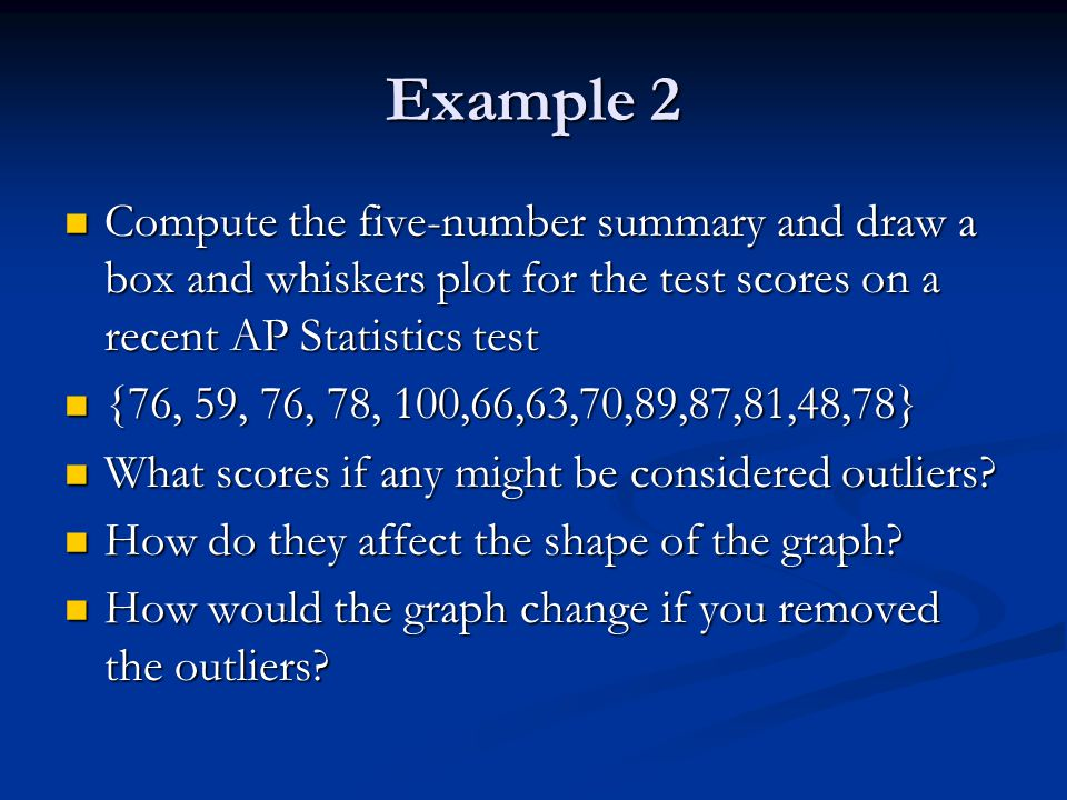 Example 2 Compute the five-number summary and draw a box and whiskers plot for the test scores on a recent AP Statistics test Compute the five-number